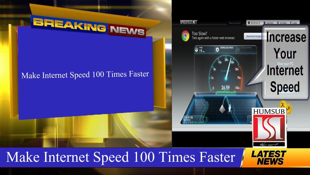 Make Internet Speed 100 Times Faster