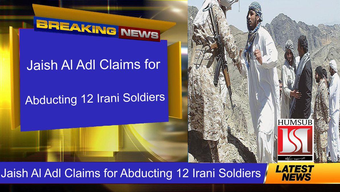 Jaish Al Adl Claims for Abducting 12 Irani Soldiers