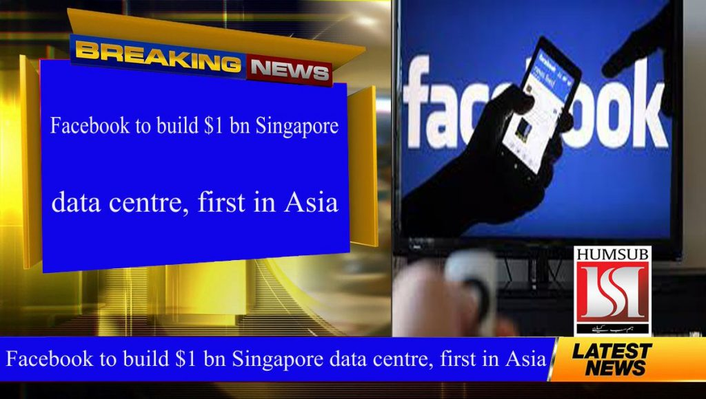 Facebook to build $1 bn Singapore data centre, first in Asia