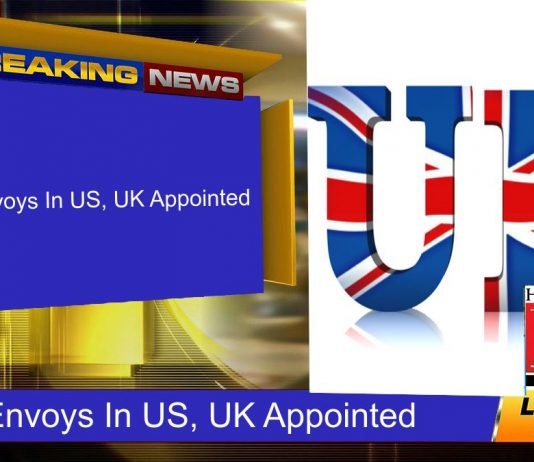 New Envoys In US, UK Appointed