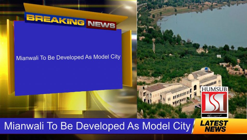 Mianwali To Be Developed As Model City