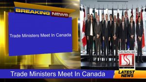 Trade Ministers Meet In Canada